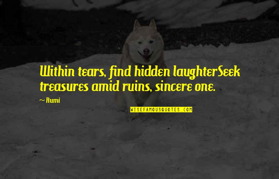 Within The Ruins Quotes By Rumi: Within tears, find hidden laughterSeek treasures amid ruins,