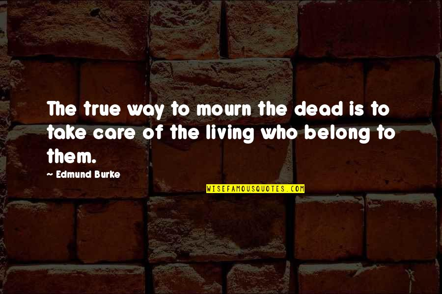 Withour Quotes By Edmund Burke: The true way to mourn the dead is