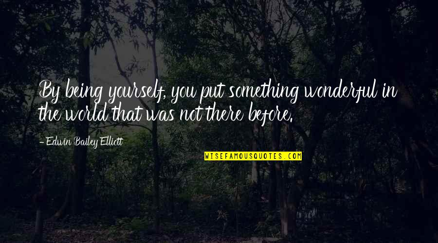 Withour Quotes By Edwin Bailey Elliott: By being yourself, you put something wonderful in