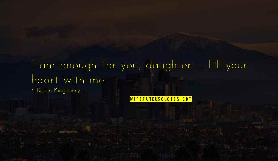 Withour Quotes By Karen Kingsbury: I am enough for you, daughter ... Fill