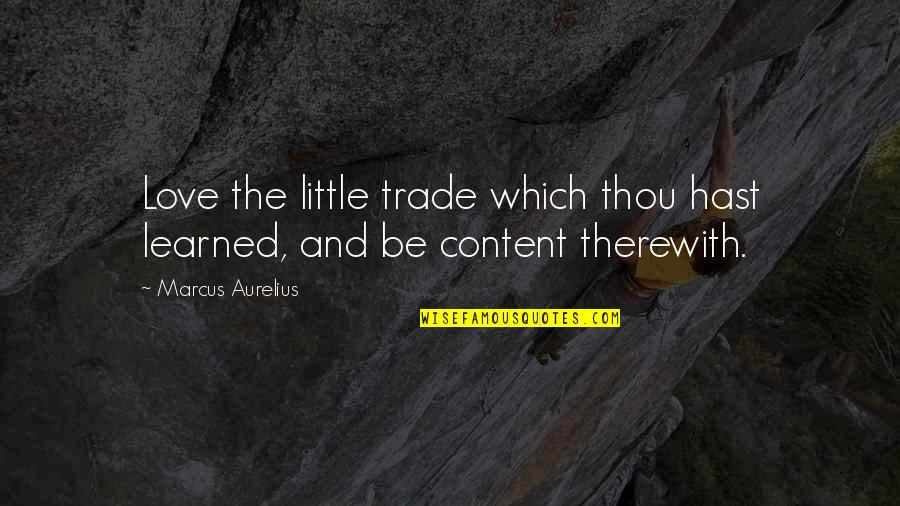 Withour Quotes By Marcus Aurelius: Love the little trade which thou hast learned,