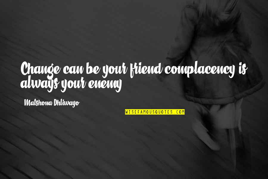 Withour Quotes By Matshona Dhliwayo: Change can be your friend;complacency is always your