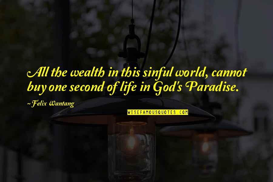 Without God In Your Life Quotes By Felix Wantang: All the wealth in this sinful world, cannot