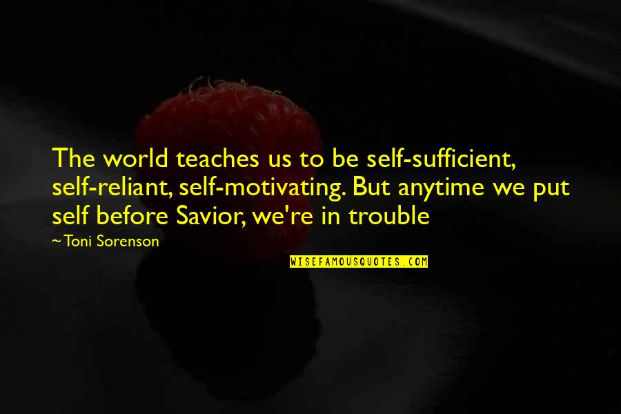 Without God In Your Life Quotes By Toni Sorenson: The world teaches us to be self-sufficient, self-reliant,