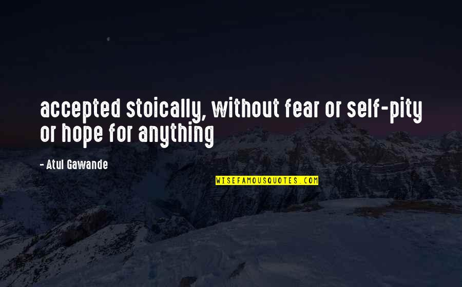 Without Hope Quotes By Atul Gawande: accepted stoically, without fear or self-pity or hope