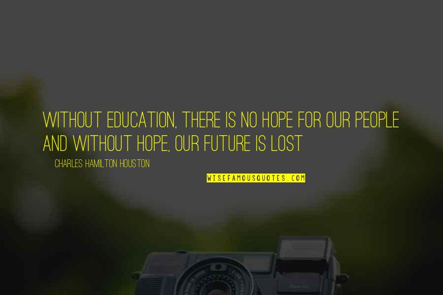 Without Hope Quotes By Charles Hamilton Houston: Without education, there is no hope for our