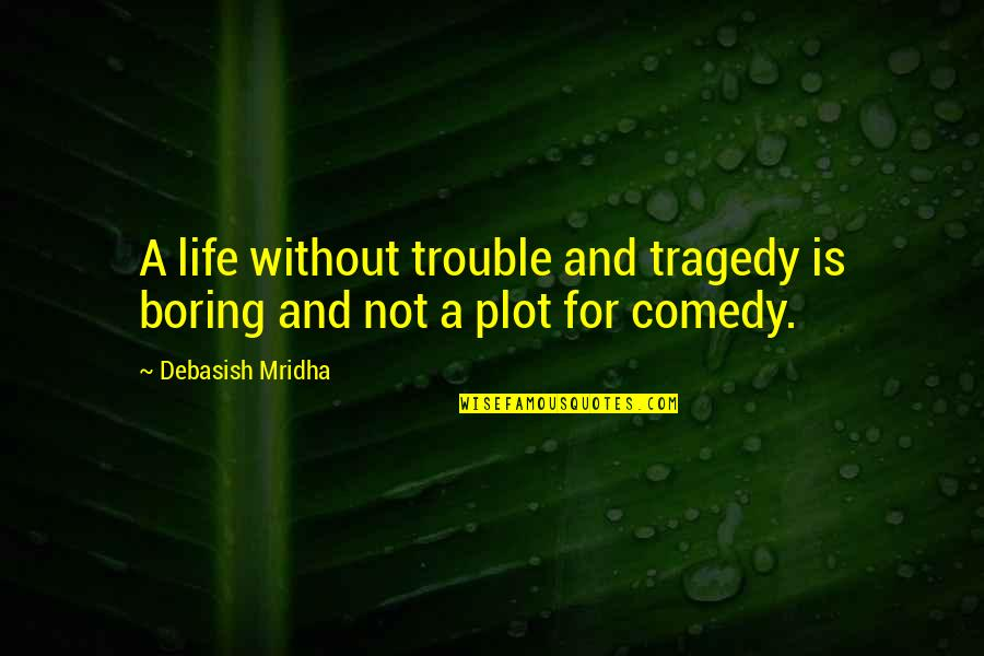 Without Hope Quotes By Debasish Mridha: A life without trouble and tragedy is boring