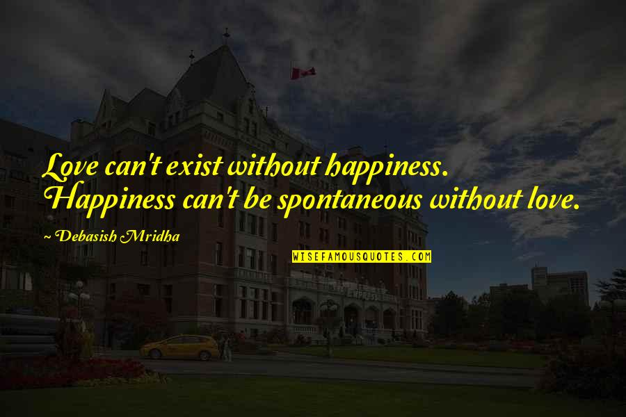 Without Hope Quotes By Debasish Mridha: Love can't exist without happiness. Happiness can't be