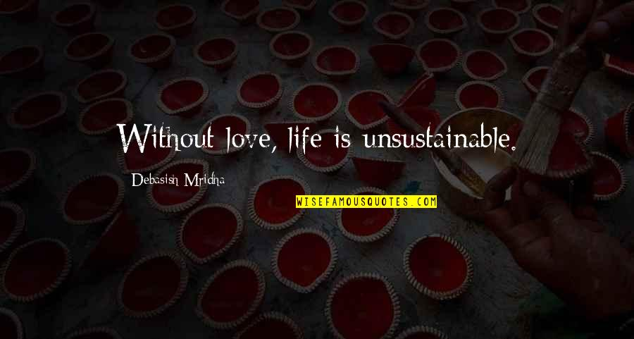 Without Hope Quotes By Debasish Mridha: Without love, life is unsustainable.