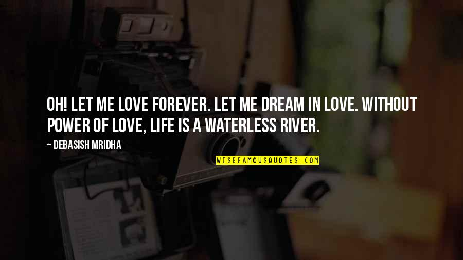 Without Hope Quotes By Debasish Mridha: Oh! Let me love forever. Let me dream