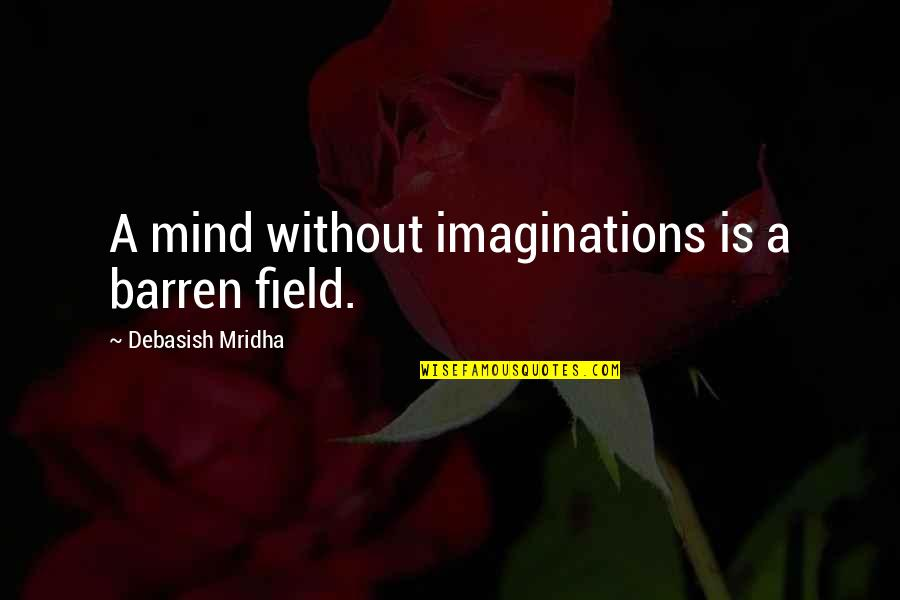 Without Hope Quotes By Debasish Mridha: A mind without imaginations is a barren field.