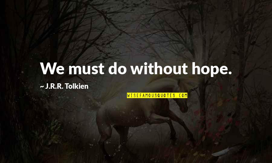 Without Hope Quotes By J.R.R. Tolkien: We must do without hope.