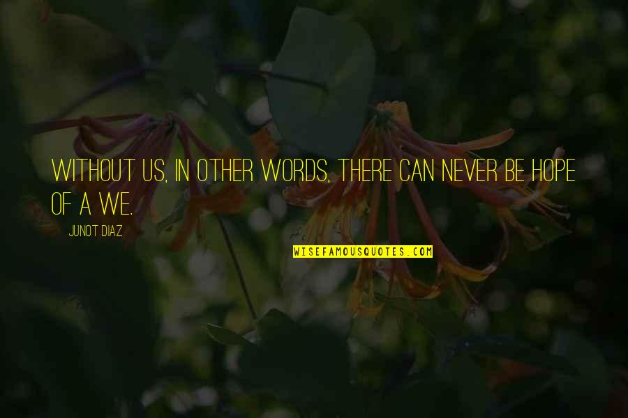 Without Hope Quotes By Junot Diaz: Without us, in other words, there can never