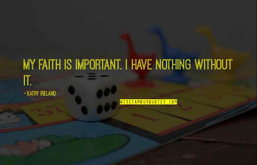 Without Hope Quotes By Kathy Ireland: My faith is important. I have nothing without
