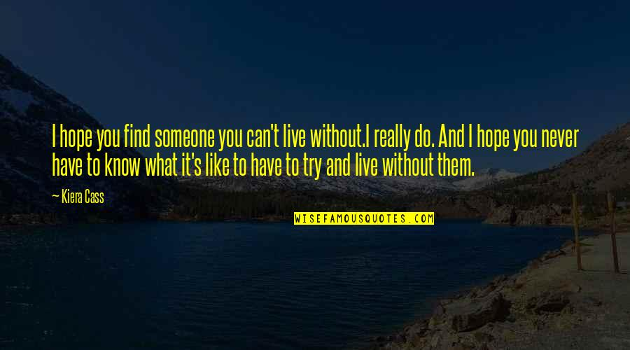 Without Hope Quotes By Kiera Cass: I hope you find someone you can't live