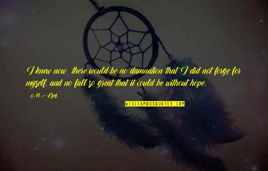 Without Hope Quotes By M. King: I knew now: there would be no damnation