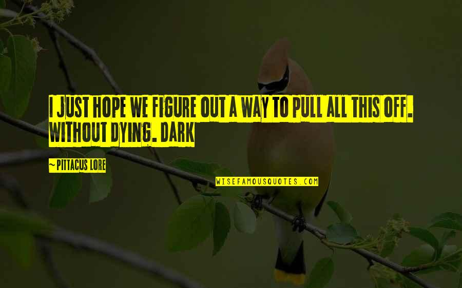 Without Hope Quotes By Pittacus Lore: I just hope we figure out a way