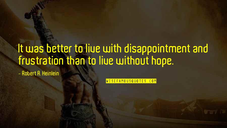 Without Hope Quotes By Robert A. Heinlein: It was better to live with disappointment and