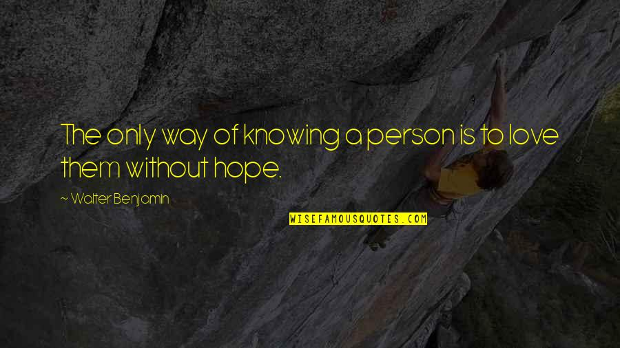 Without Hope Quotes By Walter Benjamin: The only way of knowing a person is