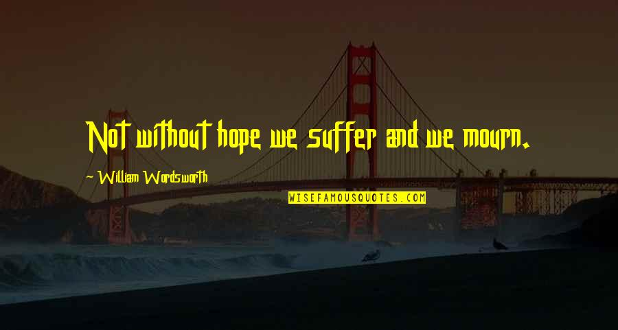 Without Hope Quotes By William Wordsworth: Not without hope we suffer and we mourn.