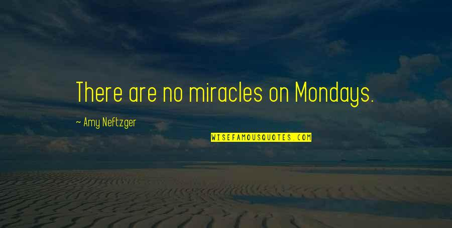 Without Mondays Quotes By Amy Neftzger: There are no miracles on Mondays.