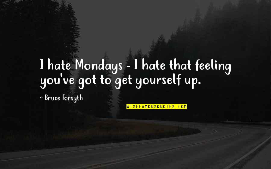 Without Mondays Quotes By Bruce Forsyth: I hate Mondays - I hate that feeling