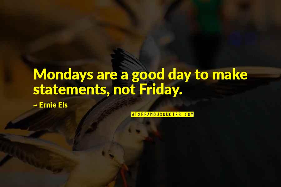Without Mondays Quotes By Ernie Els: Mondays are a good day to make statements,