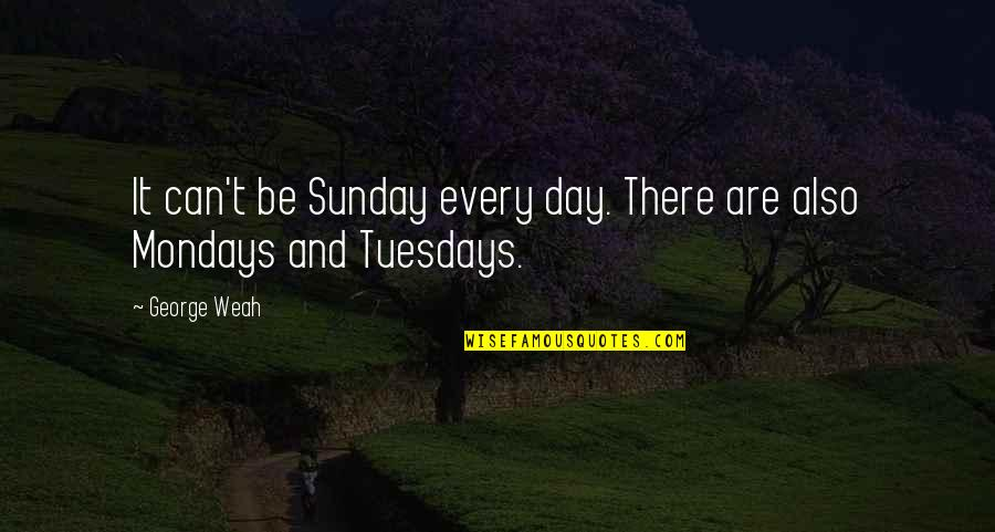 Without Mondays Quotes By George Weah: It can't be Sunday every day. There are