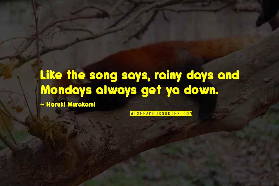 Without Mondays Quotes By Haruki Murakami: Like the song says, rainy days and Mondays