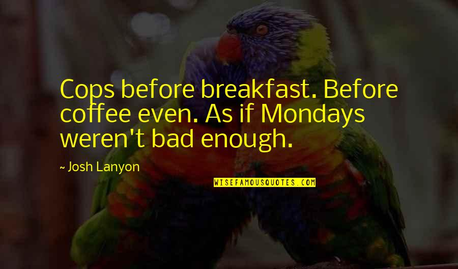 Without Mondays Quotes By Josh Lanyon: Cops before breakfast. Before coffee even. As if