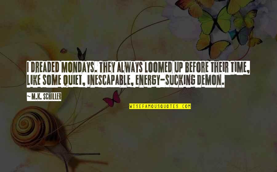 Without Mondays Quotes By M.K. Schiller: I dreaded Mondays. They always loomed up before