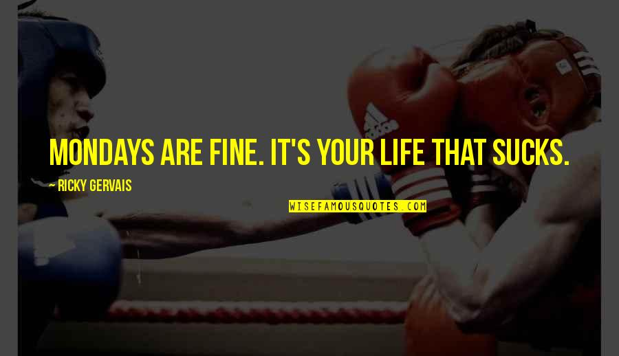 Without Mondays Quotes By Ricky Gervais: Mondays are fine. It's your life that sucks.