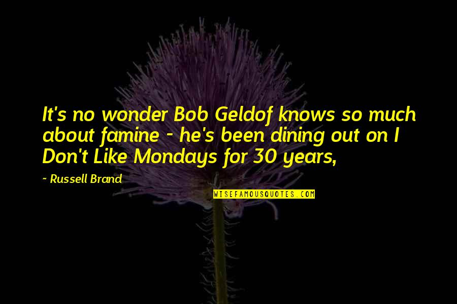 Without Mondays Quotes By Russell Brand: It's no wonder Bob Geldof knows so much