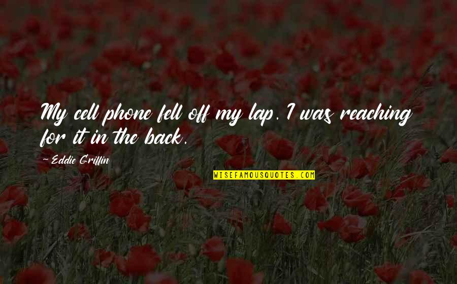 Without My Phone Quotes By Eddie Griffin: My cell phone fell off my lap. I