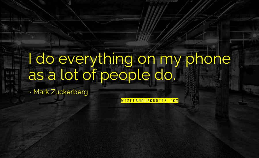 Without My Phone Quotes By Mark Zuckerberg: I do everything on my phone as a