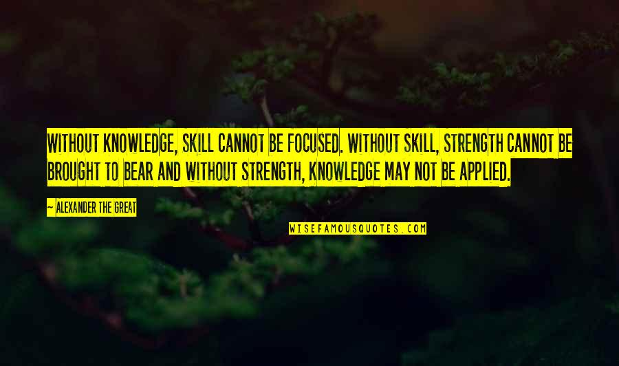 Without Strength Quotes By Alexander The Great: Without Knowledge, Skill cannot be focused. Without Skill,