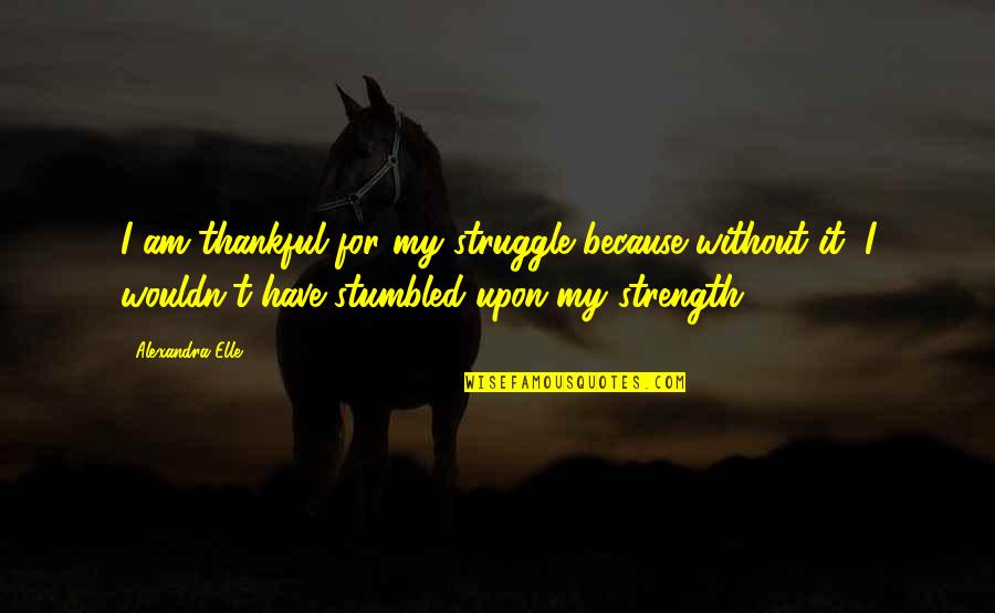 Without Strength Quotes By Alexandra Elle: I am thankful for my struggle because without