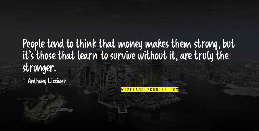 Without Strength Quotes By Anthony Liccione: People tend to think that money makes them