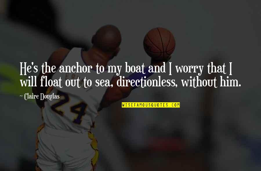 Without Strength Quotes By Claire Douglas: He's the anchor to my boat and I