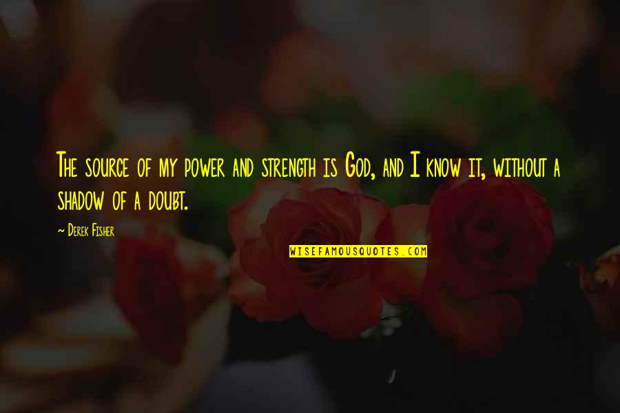Without Strength Quotes By Derek Fisher: The source of my power and strength is