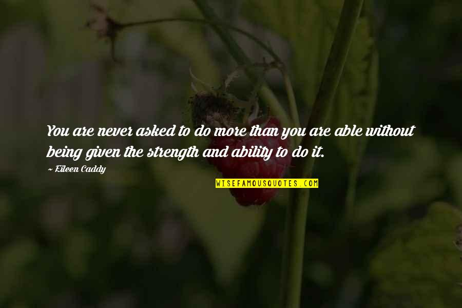 Without Strength Quotes By Eileen Caddy: You are never asked to do more than