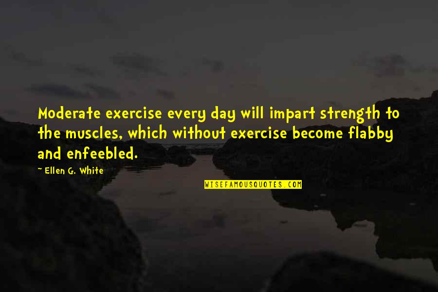 Without Strength Quotes By Ellen G. White: Moderate exercise every day will impart strength to