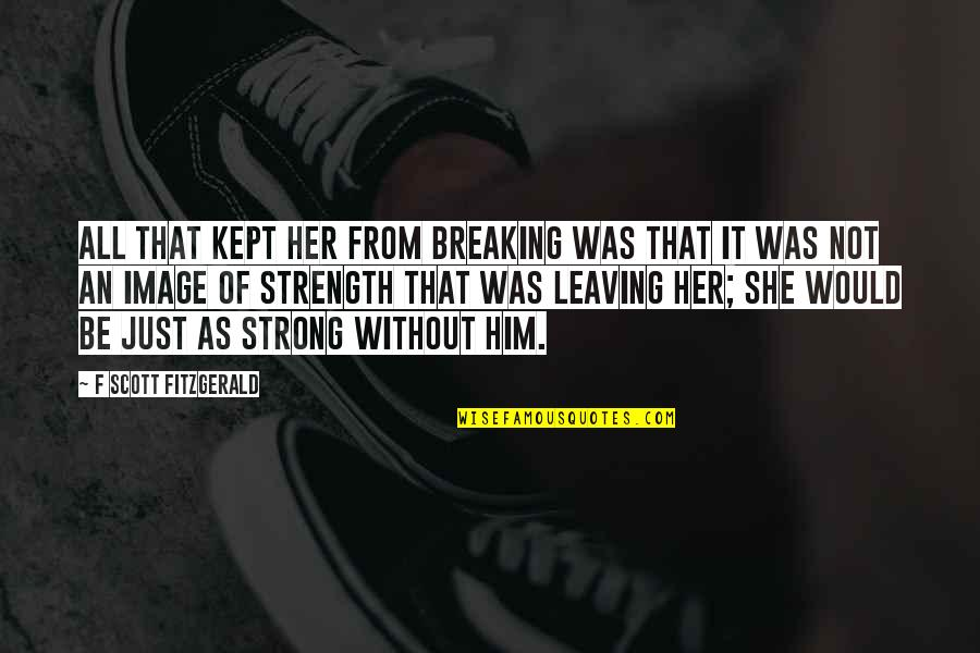 Without Strength Quotes By F Scott Fitzgerald: All that kept her from breaking was that