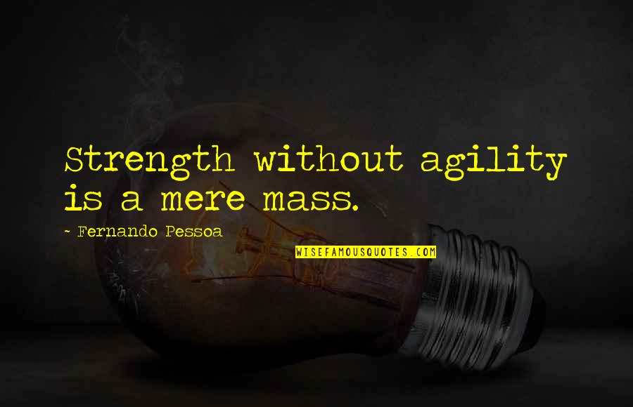 Without Strength Quotes By Fernando Pessoa: Strength without agility is a mere mass.