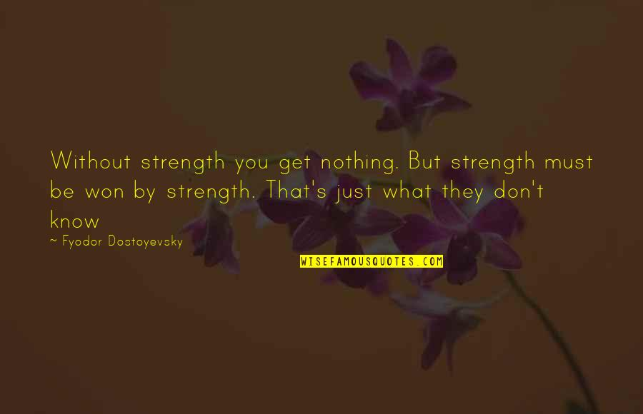 Without Strength Quotes By Fyodor Dostoyevsky: Without strength you get nothing. But strength must