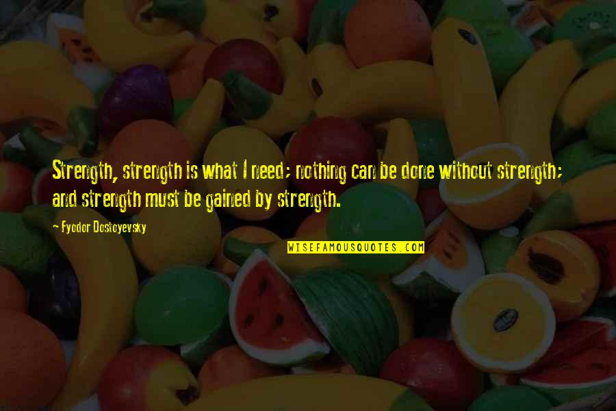 Without Strength Quotes By Fyodor Dostoyevsky: Strength, strength is what I need; nothing can