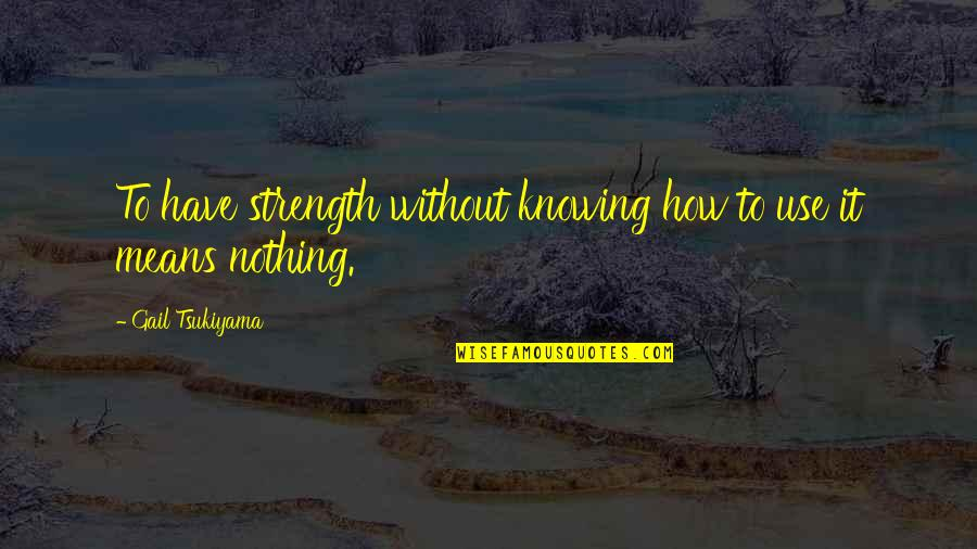 Without Strength Quotes By Gail Tsukiyama: To have strength without knowing how to use