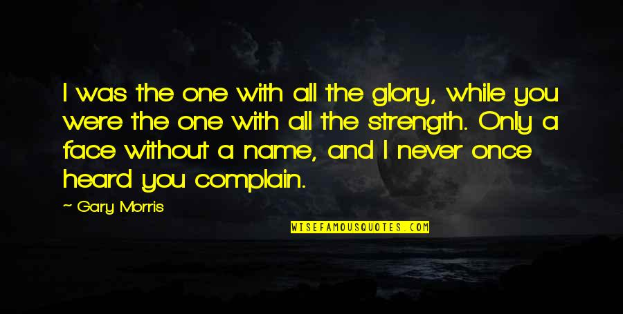 Without Strength Quotes By Gary Morris: I was the one with all the glory,