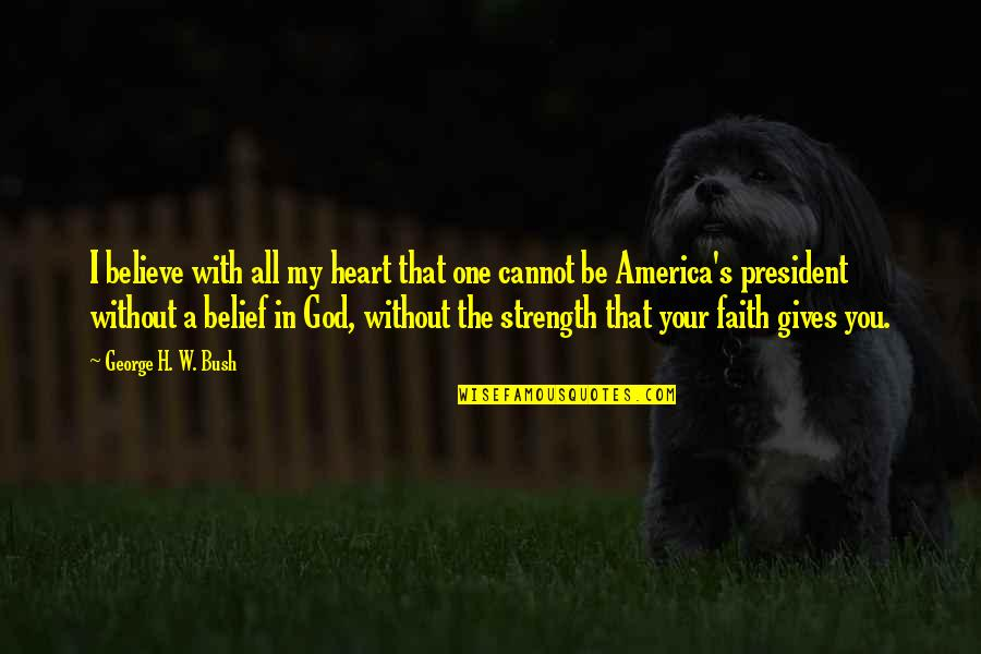 Without Strength Quotes By George H. W. Bush: I believe with all my heart that one