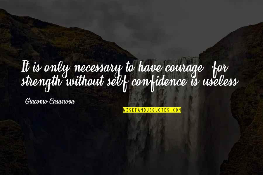 Without Strength Quotes By Giacomo Casanova: It is only necessary to have courage, for